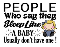 Baby Sayings - People who say they sleep like a baby usually don't have one